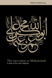 The Succession to Muhammad: A Study of the Early Caliphate ebook by Madelung, Wilferd