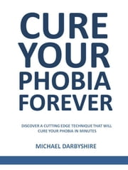 Cure Your Phobia Forever ebook by Michael Darbyshire