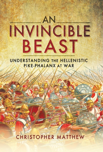 An Invincible Beast - Understanding the Hellenistic Pike Phalanx in Action ebook by Christopher Mattew