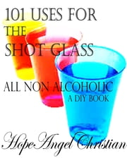 101 Uses for the Shot Glass, All Non Alcoholic ebook by Hope A Christian