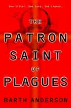 The Patron Saint of Plagues - A Novel ebook by Barth Anderson