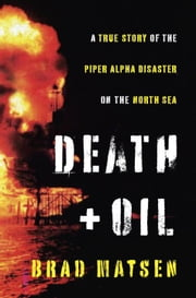 Death and Oil - A True Story of the Piper Alpha Disaster on the North Sea ebook by Brad Matsen
