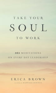 Take Your Soul to Work - 365 Meditations on Every Day Leadership ebook by Erica Brown