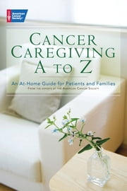 Cancer Caregiving A-to-Z - An At-Home Guide for Patients and Families ebook by American Cancer Society