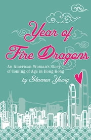 Year of Fire Dragons - An American Woman's Story of Coming of Age in Hong Kong ebook by Shannon Young
