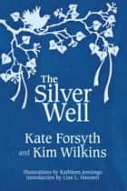 The Silver Well ebook by Kate Forsyth, Kim Wilkins