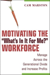 "Motivating the ""What's In It For Me?"" Workforce - Manage Across the Generational Divide and Increase Profits ebook by Cam Marston"