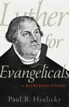 Luther for Evangelicals - A Reintroduction ebook by Paul R. Hinlicky