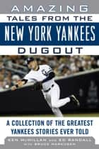 Amazing Tales from the New York Yankees Dugout - A Collection of the Greatest Yankees Stories Ever Told ebook by Ken McMillan, Ed Randall, Bruce Markusen