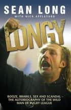Longy - Booze, Brawls, Sex and Scandal - The Autobiography of the Wild Man of Rugby League ebook by Sean Long
