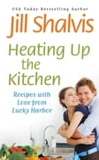 Heating Up the Kitchen - Recipes with Love from Lucky Harbor ebook by Jill Shalvis