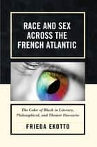 Race and Sex across the French Atlantic - The Color of Black in Literary, Philosophical and Theater Discourse ebook by Frieda Ekotto