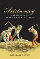 Aristocracy and its Enemies in the Age of Revolution ebook by William Doyle