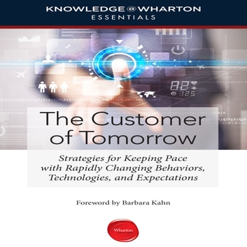 The Customer Tomorrow - Strategies for Keeping Pace with Rapidly Changing Behaviors, Technologies, and Expectations audiobook by Knowledge Wharton