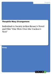 Individual vs. Society in Ken Kessey's Novel and Film 'One Flew Over the Cuckoo's Nest' - Essay on Ken Kessey´ Novel and Film 'One Flew Over the Cuckoo's Nest' ebook by Theophile Masy Divangamene