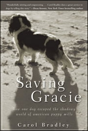 Saving Gracie - How One Dog Escaped the Shadowy World of American Puppy Mills ebook by Carol Bradley