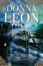 Through a Glass, Darkly: A Commissario Guido Brunetti Mystery ebook by Donna Leon