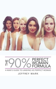 THE 90% PERFECT WOMAN FORMULA - A MAN'S GUIDE TO LANDING HIS PERFECT WOMAN ebook by JEFFREY MARK
