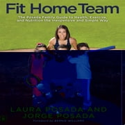Fit Home Team - The Posada Family Guide to Health, Exercise, and Nutrition the Inexpensive and Simple Way ebook by Jorge Posada,Laura Posada,Bernie Williams
