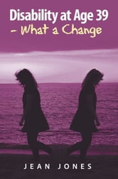 Disability at Age 39 - What a Change ebook by Jean Jones