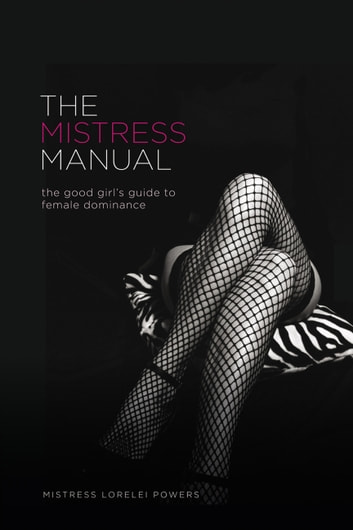 The Mistress Manual: the good girl's guide to female dominance - the good girl's guide to female dominance ebook by Mistress Lorelei