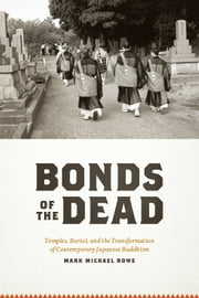 Bonds of the Dead - Temples, Burial, and the Transformation of Contemporary Japanese Buddhism ebook by Mark Michael Rowe