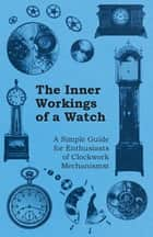 The Inner Workings of a Watch - A Simple Guide for Enthusiasts of Clockwork Mechanisms ebook by Anon.