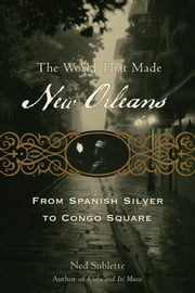 The World That Made New Orleans: From Spanish Silver to Congo Square - From Spanish Silver to Congo Square ebook by Ned Sublette