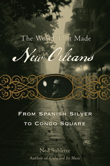 The World That Made New Orleans - From Spanish Silver to Congo Square ebook by Ned Sublette