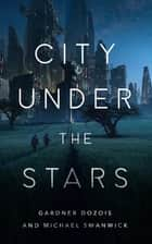 City Under the Stars ebook by Gardner Dozois, Michael Swanwick