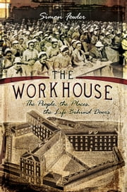 The Workhouse - The People, The Places, The Life Behind Doors ebook by Simon Fowler