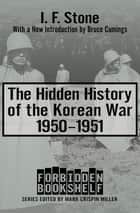 The Hidden History of the Korean War, 1950–1951 - 1950–1951 ebook by Mark Crispin Miller, I. F. Stone, Bruce Cumings