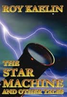 The Star Machine and Other Tales ebook by Roy Kaelin