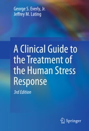 A Clinical Guide to the Treatment of the Human Stress Response ebook by George S. Everly, Jr.,Jeffrey M. Lating