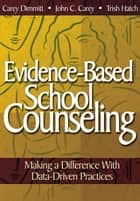 Evidence-Based School Counseling - Making a Difference With Data-Driven Practices ebook by Catherine L. Dimmitt, John C. Carey, Trish Hatch