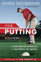 Your Putting Solution - A Tour-Proven Approach to Mastering the Greens ebook by James Sieckmann, David Denunzio, Tom Per,...