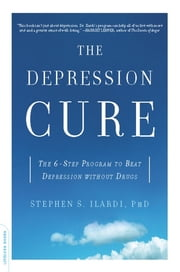 The Depression Cure - The 6-Step Program to Beat Depression without Drugs ebook by Stephen S. Ilardi PhD