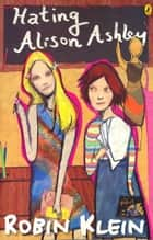 Hating Alison Ashley ebook by Robin Klein