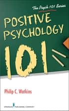Positive Psychology 101 ebook by Philip Watkins, PhD