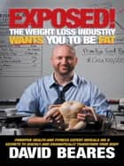 EXPOSED! The Weight Loss Industry Wants You to be FAT ebook by David Beares