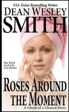 Roses Around the Moment - A Ghost of a Chance Story ebook by Dean Wesley Smith