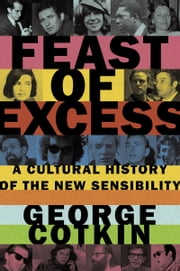 Feast of Excess: A Cultural History of the New Sensibility ebook by George Cotkin