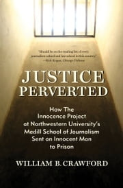Justice Perverted: How The Innocence Project at Northwestern University's Medill School of Journalism Sent an Innocent Man to Prison ebook by William B. Crawford