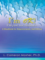 I'm OK! I'm Just Not Finished—A Handbook for Empowerment, 2nd Edition ebook by L. Cameron Mosher, Ph.D.