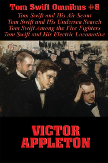 Tom Swift Omnibus #8: Tom Swift and His Air Scout, Tom Swift and His Undersea Search, Tom Swift Among the Fire Fighters, Tom Swift and His Electric Locomotive ebook by Victor Appleton