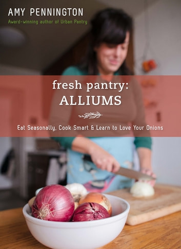 Fresh Pantry: Alliums - Eat Seasonally, Cook Smart & Learn to Love Your Onions ebook by Amy Pennington