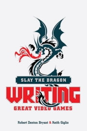 Slay the Dragon - Writing Great Video Games ebook by Robert Denton Bryant, Giglio