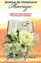 Revisiting the Foundation of Marriage: Embracing Divine Principles for a Successful Marriage ebook by Archbishop Gloria Grace
