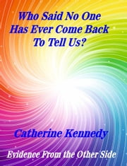Who Said No One Has Ever Come Back To Tell Us? - Evidence From The Other Side ebook by Catherine Kennedy
