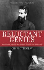 Reluctant Genius - Alexander Graham Bell and the Passion for Invention ebook by Charlotte Gray
